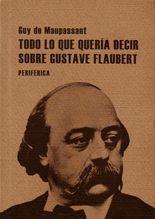 Todo lo que quería decir sobre Gustave Flaubert - Guy de Maupassant